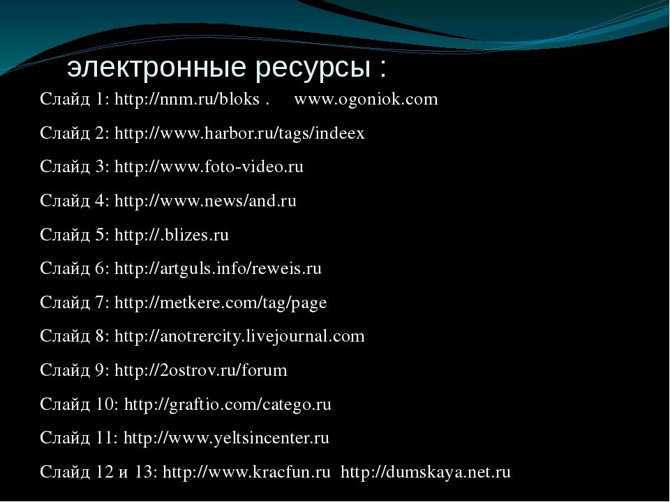 электронные ресурсы : Слайд 1: http://nnm.ru/bloks . www.ogoniok.com Слайд 2...