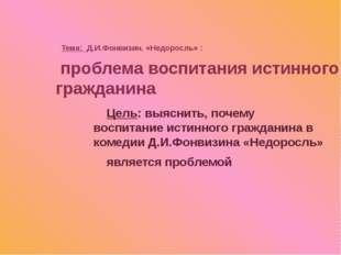 Тема: Д.И.Фонвизин. «Недоросль» : Цель: выяснить, почему воспитание истинног