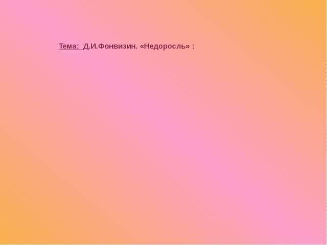 Тема: Д.И.Фонвизин. «Недоросль» :