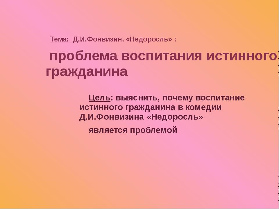 Тема: Д.И.Фонвизин. «Недоросль» : Цель: выяснить, почему воспитание истинног...