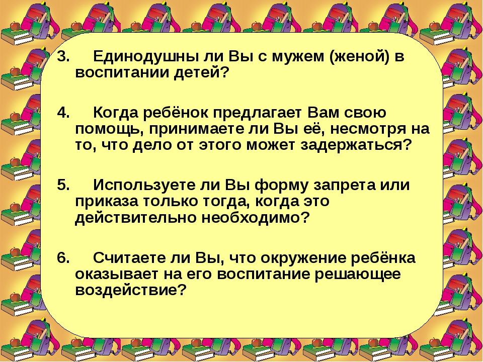 3. Единодушны ли Вы с мужем (женой) в воспитании детей?  4. Когда ребёнок пр...
