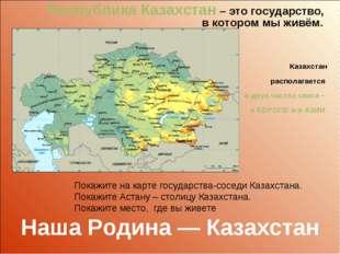 Республика Казахстан – это государство, в котором мы живём. Казахстан распола
