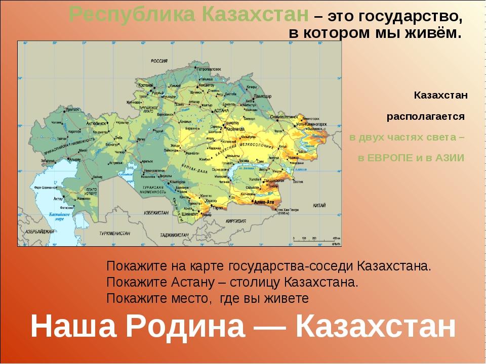 Республика Казахстан – это государство, в котором мы живём. Казахстан распола...