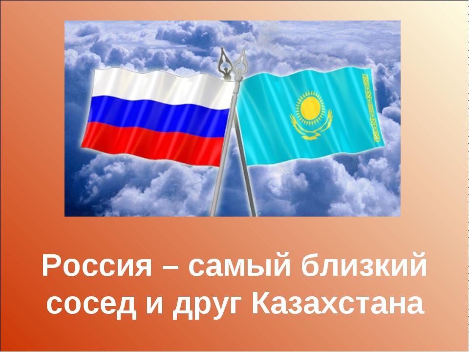 Россия – самый близкий сосед и друг Казахстана