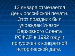 13 января отмечается День российской печати. Этот праздник был учрежден Указо