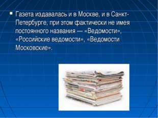 Газета издавалась и в Москве, и в Санкт-Петербурге, при этом фактически не им