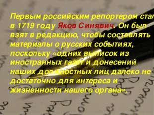 Первым российским репортером стал в 1719 году Яков Синявич. Он был взят в ред