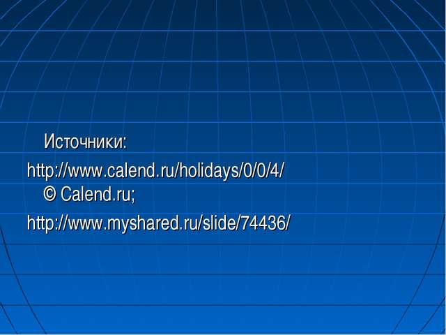 Источники: http://www.calend.ru/holidays/0/0/4/ © Calend.ru; http://www.mys...