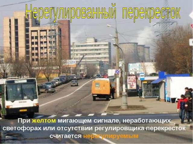 При желтом мигающем сигнале, неработающих светофорах или отсутствии регулиров...