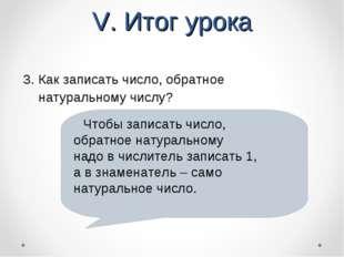 V. Итог урока 3. Как записать число, обратное натуральному числу? Чтобы запис