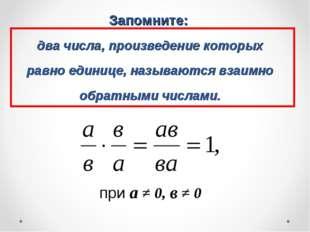 Запомните: два числа, произведение которых равно единице, называются взаимно