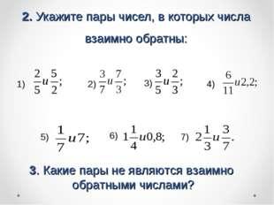 2. Укажите пары чисел, в которых числа взаимно обратны: 1) 2) 3) 4) 5) 6) 7)