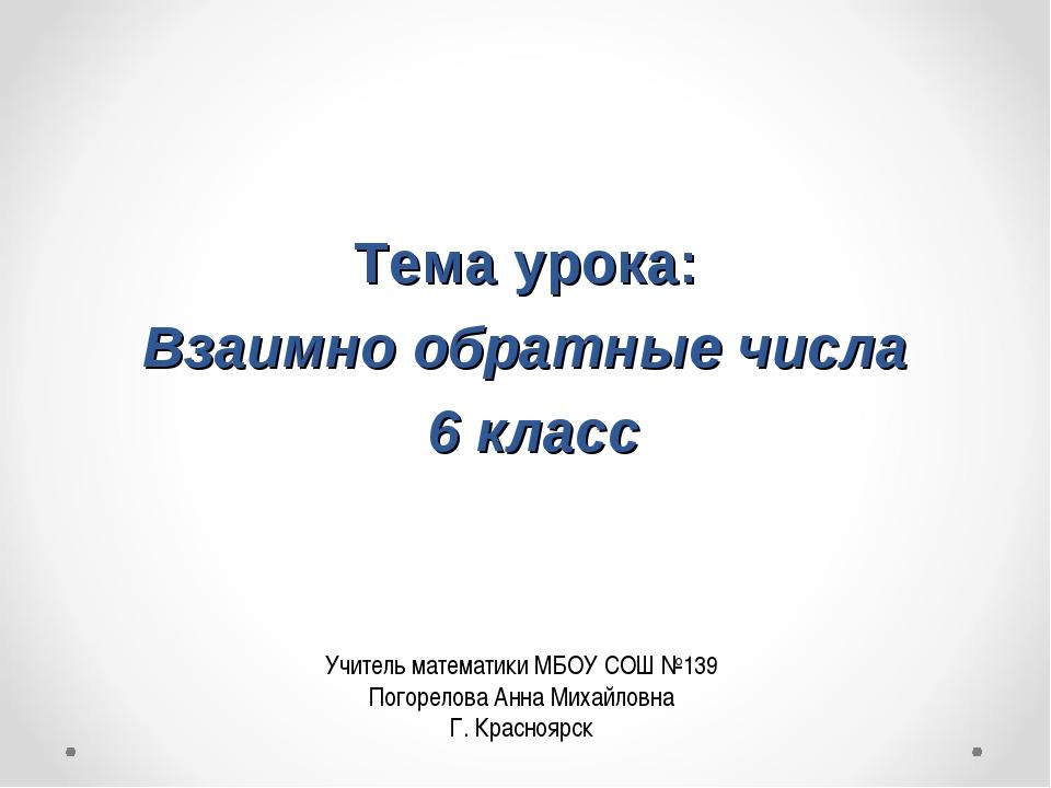 Тема урока: Взаимно обратные числа 6 класс Учитель математики МБОУ СОШ №139...