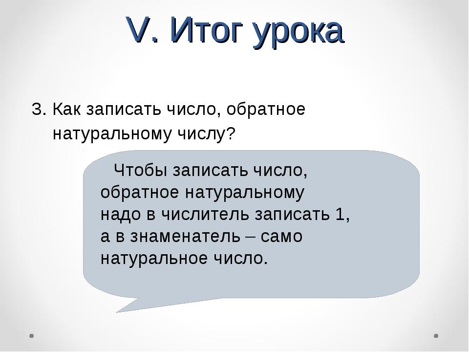 V. Итог урока 3. Как записать число, обратное натуральному числу? Чтобы запис...