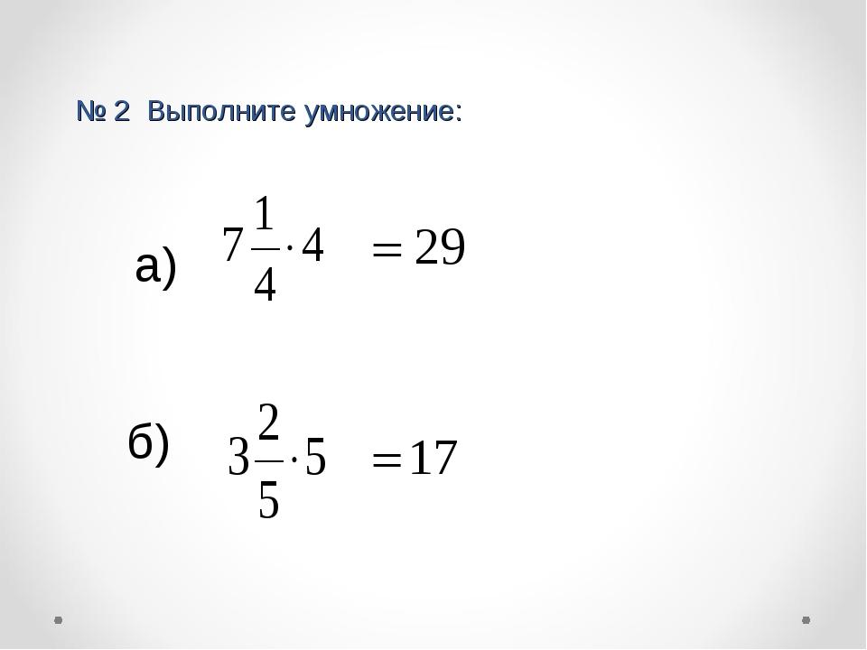 № 2 Выполните умножение: а) б)