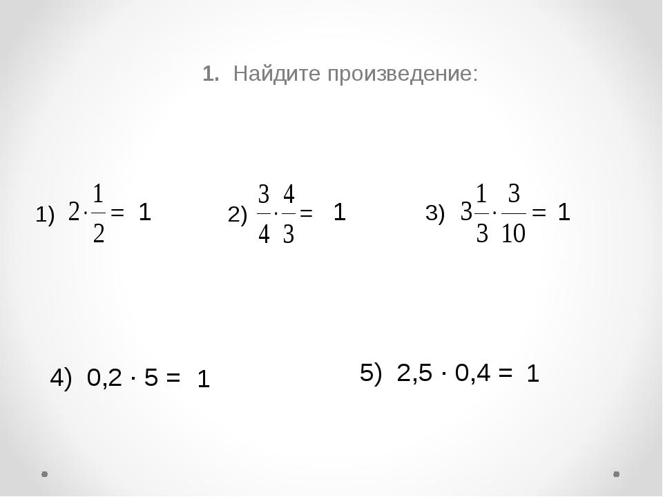 1. Найдите произведение: 1) 2) 3) 4) 0,2 ∙ 5 = 5) 2,5 ∙ 0,4 = 1 1 1 1 1