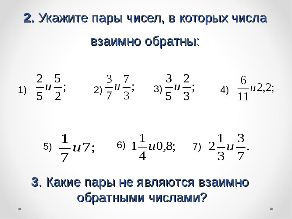 2. Укажите пары чисел, в которых числа взаимно обратны: 1) 2) 3) 4) 5) 6) 7)...