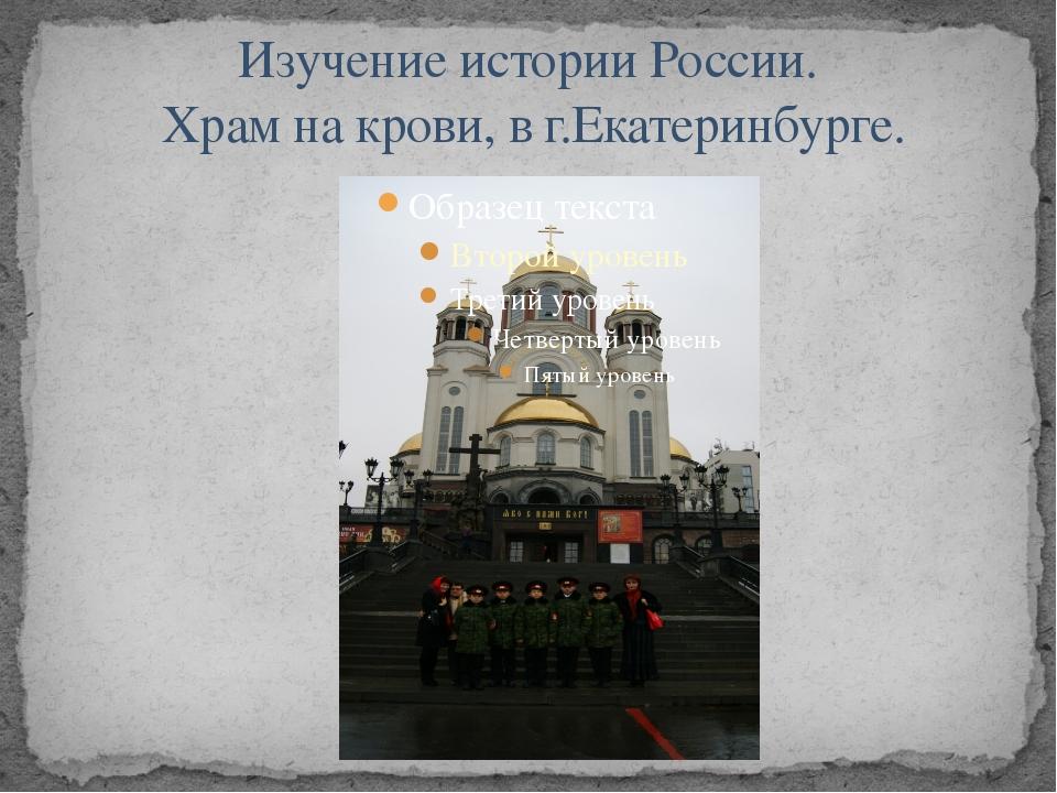 Изучение истории России. Храм на крови, в г.Екатеринбурге.