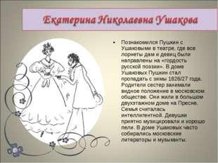 Познакомился Пушкин с Ушаковыми в театре, где все лорнеты дам и девиц были на