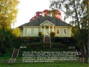 Летом 1824года Пушкина выслали в Михайловское, в псковскую глухомань. Терзало