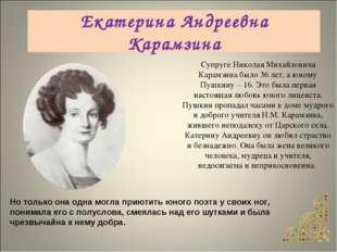 Супруге Николая Михайловича Карамзина было 36 лет, а юному Пушкину – 16. Это