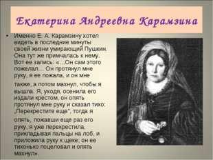 Именно Е.А.Карамзину хотел видеть в последние минуты своей жизни умирающий