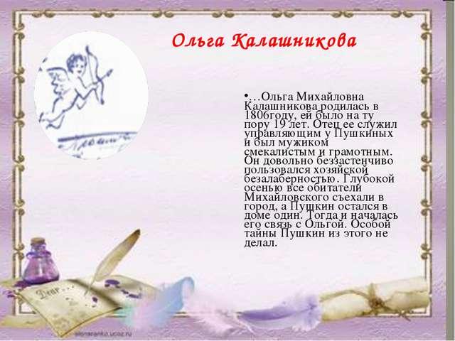 …Ольга Михайловна Калашникова родилась в 1806году, ей было на ту пору 19 лет....