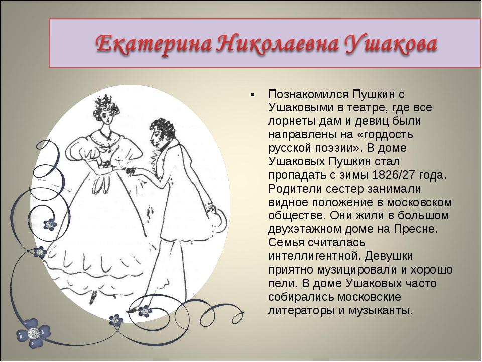 Познакомился Пушкин с Ушаковыми в театре, где все лорнеты дам и девиц были на...