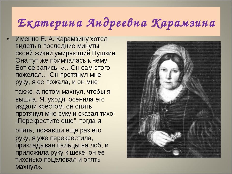 Именно Е.А.Карамзину хотел видеть в последние минуты своей жизни умирающий...