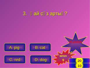 A. pig C. red B. cat D. dog 20 points wrong Қай сөз артық? *