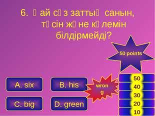 A. six B. his C. big D. green 50 points wrong Қай сөз заттың санын, түсін жән