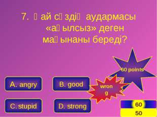 A. angry C. stupid B. good D. strong 60 points wrong Қай сөздің аудармасы «ақ