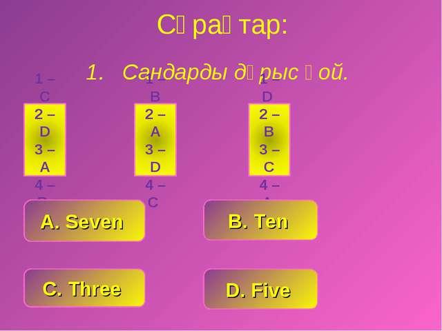 Сұрақтар: Сандарды дұрыс қой. C. Three D. Five A. Seven B. Ten