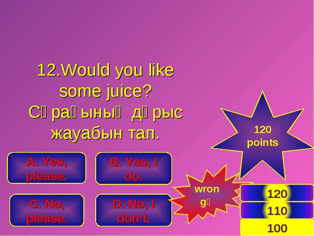 12.Would you like some juice? Сұрағының дұрыс жауабын тап. B. Yes, I do. A. Y...