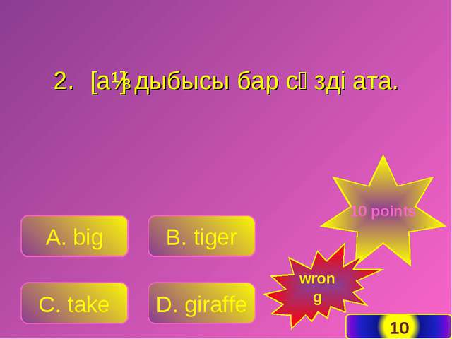 A. big B. tiger C. take D. giraffe 10 points wrong [aɪ] дыбысы бар сөзді ата.