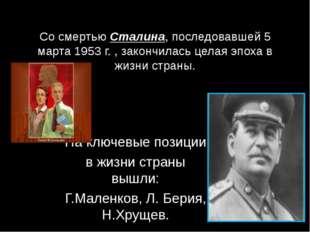 Со смертью Сталина, последовавшей 5 марта 1953 г. , закончилась целая эпоха в