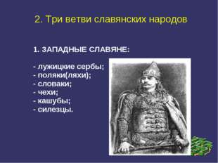 2. Три ветви славянских народов 1. ЗАПАДНЫЕ СЛАВЯНЕ: - лужицкие сербы; - поля