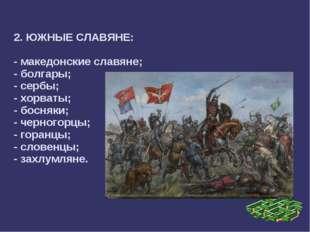 2. ЮЖНЫЕ СЛАВЯНЕ: - македонские славяне; - болгары; - сербы; - хорваты; - бо