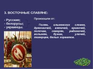 3. ВОСТОЧНЫЕ СЛАВЯНЕ: - Русские; - белорусы; - украинцы. Произошли от: Полян