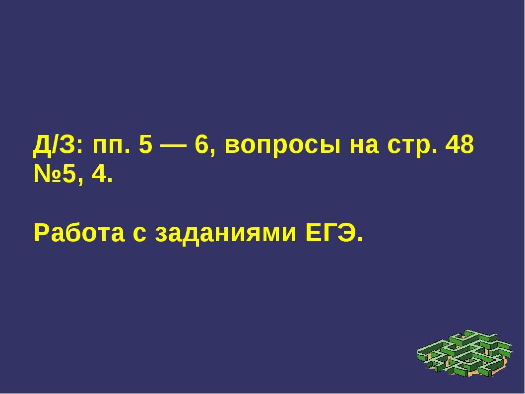 Д/З: пп. 5 — 6, вопросы на стр. 48 №5, 4. Работа с заданиями ЕГЭ.