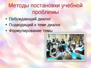 Методы постановки учебной проблемы Побуждающий диалог Подводящий к теме диало
