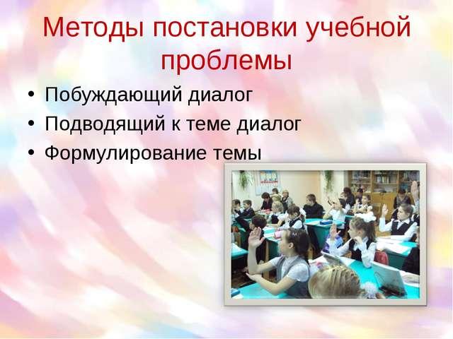 Методы постановки учебной проблемы Побуждающий диалог Подводящий к теме диало...