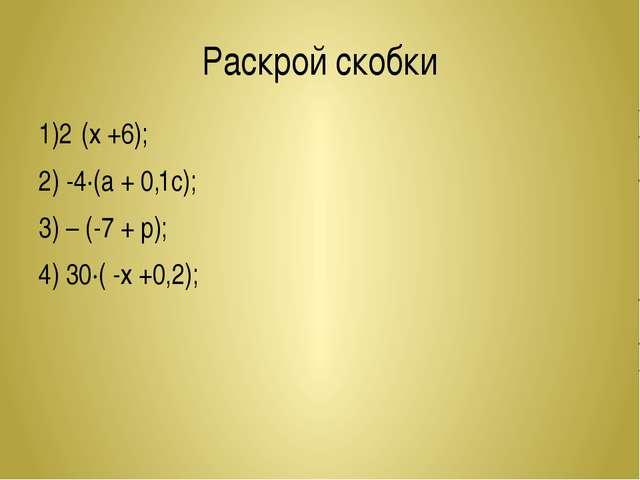 Раскрой скобки 1)2·(х +6); 2) -4∙(а + 0,1с); 3) – (-7 + р); 4) 30∙( -х +0,2);