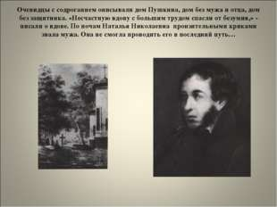 Очевидцы с содроганием описывали дом Пушкина, дом без мужа и отца, дом без за