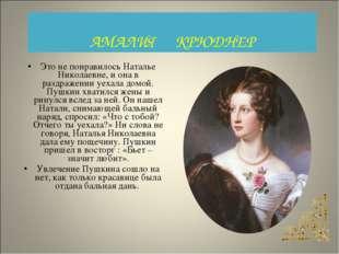 Это не понравилось Наталье Николаевне, и она в раздражении уехала домой. Пушк