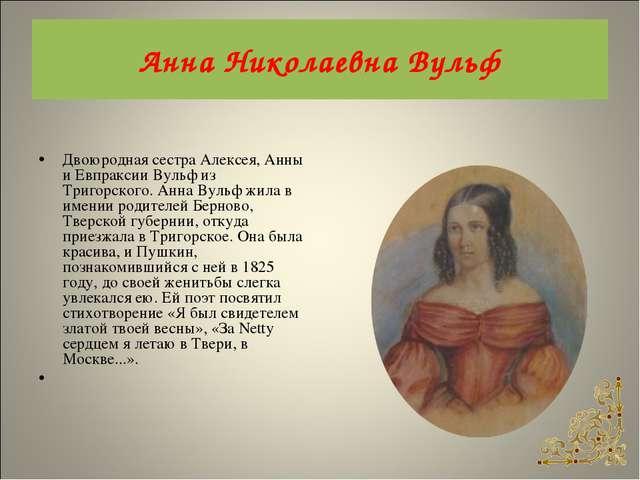 Анна Николаевна Вульф Двоюродная сестра Алексея, Анны и Евпраксии Вульф из Тр...