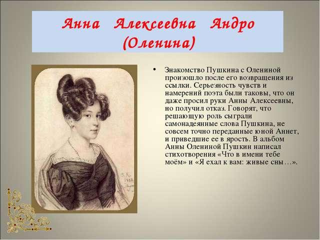Анна Алексеевна Андро (Оленина) Знакомство Пушкина с Олениной произошло после...