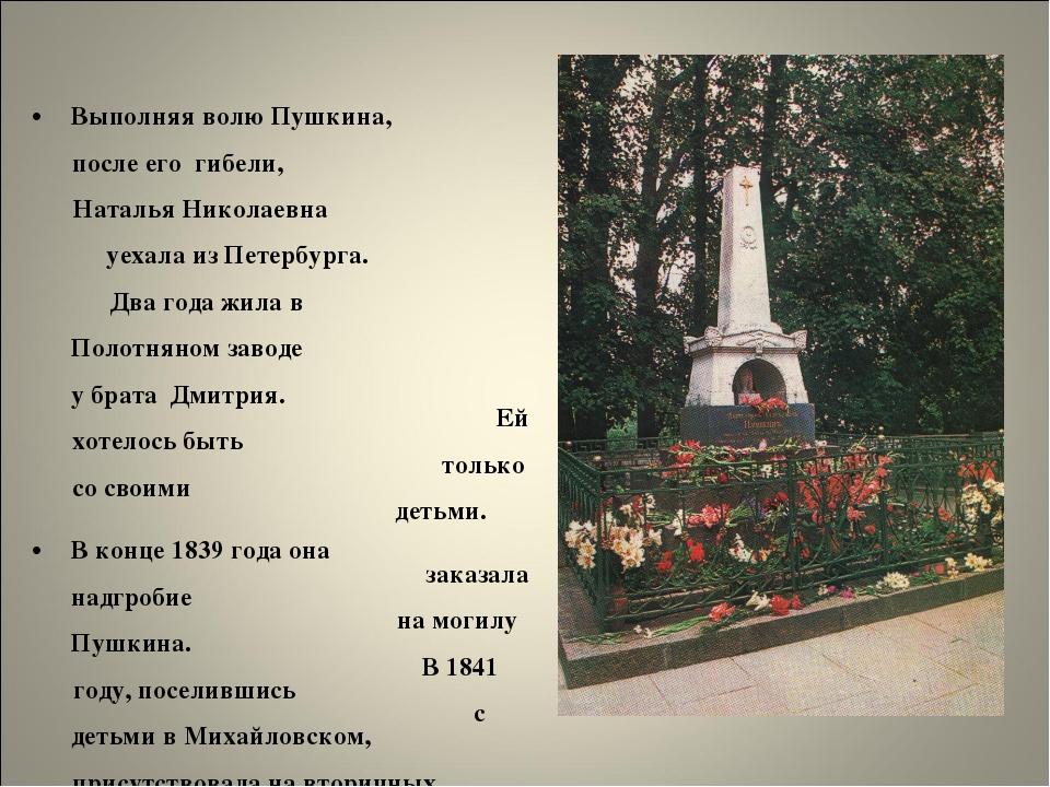 Выполняя волю Пушкина, после его гибели, Наталья Николаевна уехала из Петербу...