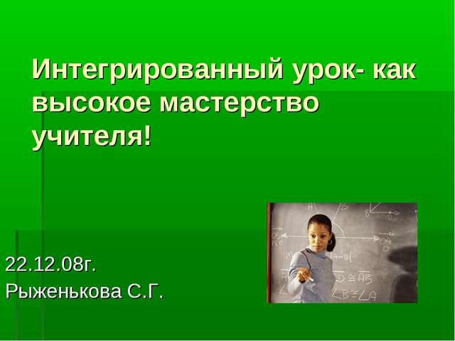 Интегрированный урок- как высокое мастерство учителя! 22.12.08г. Рыженькова С...