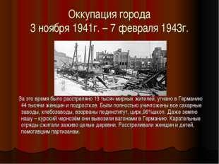 Оккупация города 3 ноября 1941г. – 7 февраля 1943г. За это время было расстре
